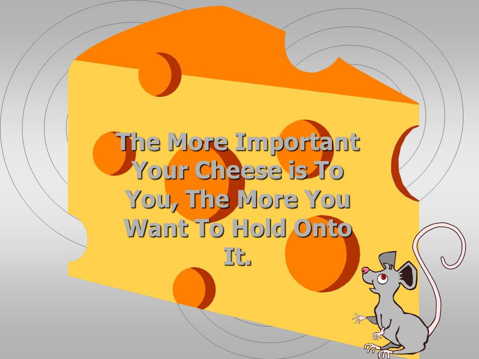 The More Important Your Cheese is To You, The More You Want To Hold Onto It.
