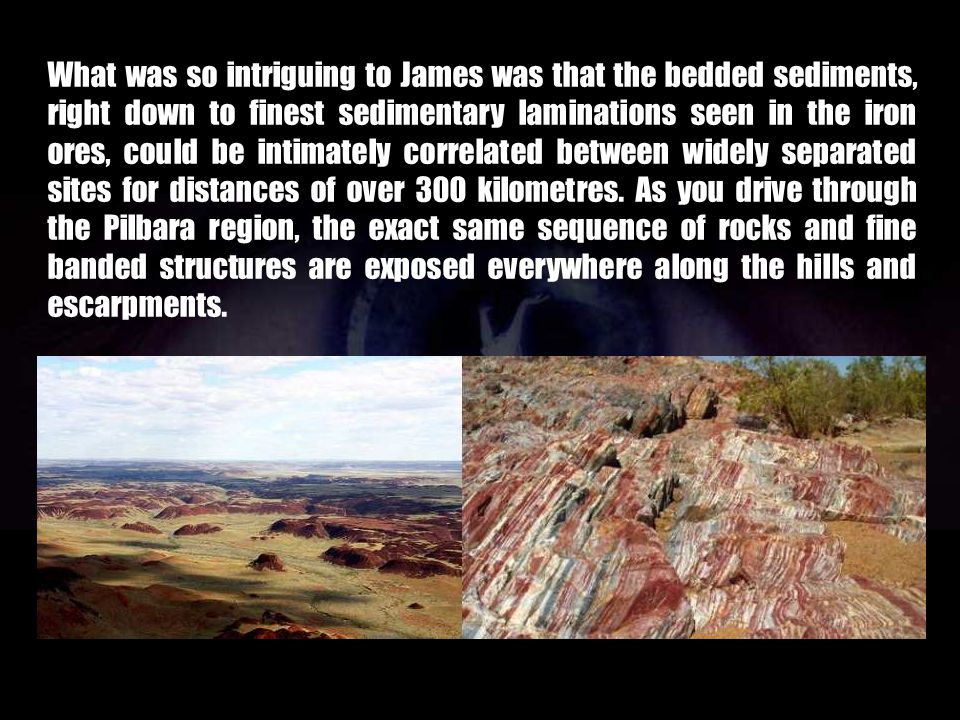 What was so intriguing to James was that the bedded sediments, right down to finest sedimentary laminations seen in the iron ores, could be intimately correlated between widely separated sites for distances of over 300 kilometres.