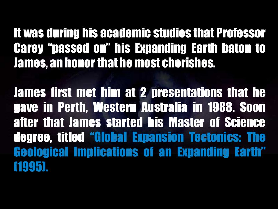 It was during his academic studies that Professor Carey passed on his Expanding Earth baton to James, an honor that he most cherishes.
