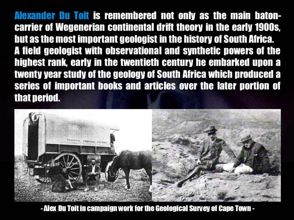 Alexander Du Toit is remembered not only as the main baton-carrier of Wegenerian continental drift theory in the early 1900s, but as the most important geologist in the history of South Africa.