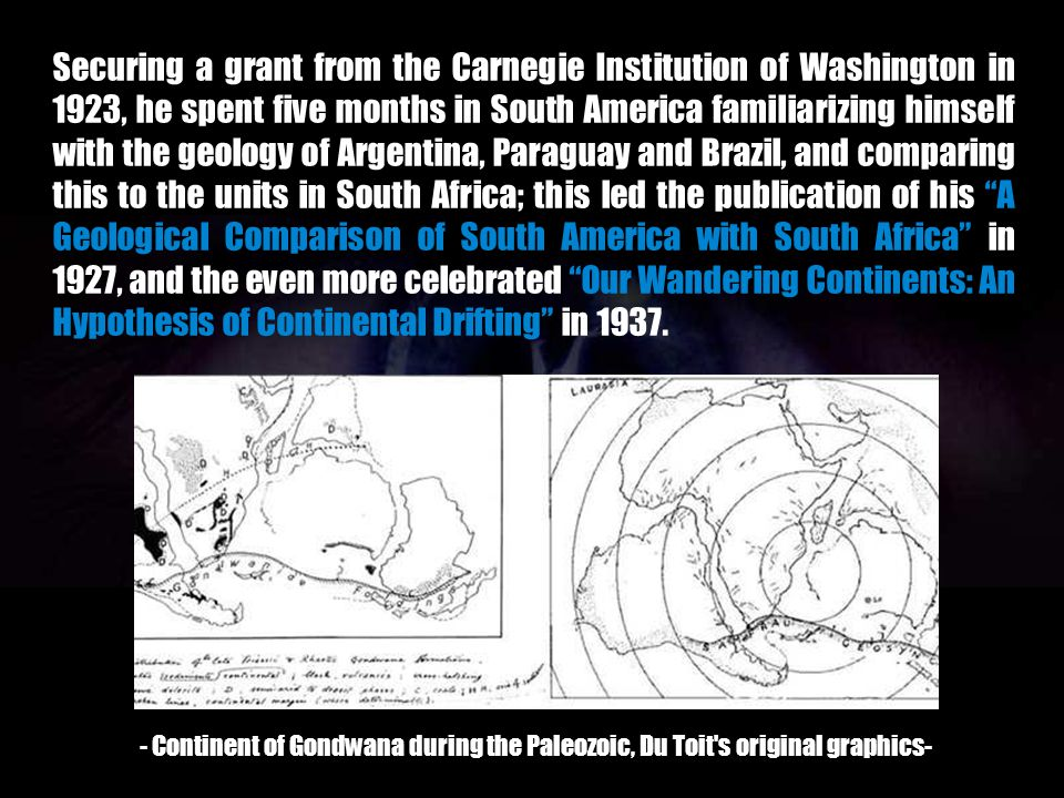 Securing a grant from the Carnegie Institution of Washington in 1923, he spent five months in South America familiarizing himself with the geology of Argentina, Paraguay and Brazil, and comparing this to the units in South Africa; this led the publication of his A Geological Comparison of South America with South Africa in 1927, and the even more celebrated Our Wandering Continents: An Hypothesis of Continental Drifting in 1937.