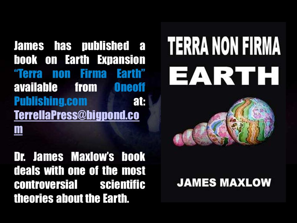 James has published a book on Earth Expansion Terra non Firma Earth available from Oneoff Publishing.com at: TerrellaPress@bigpond.com