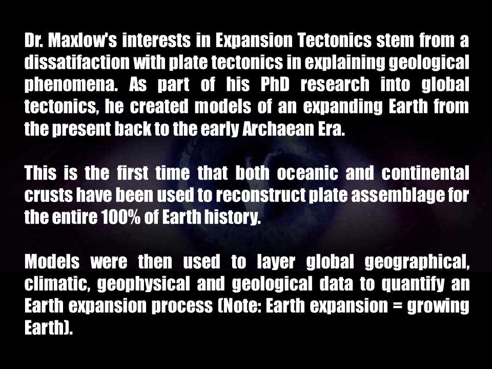 Dr. Maxlow s interests in Expansion Tectonics stem from a dissatifaction with plate tectonics in explaining geological phenomena. As part of his PhD research into global tectonics, he created models of an expanding Earth from the present back to the early Archaean Era.