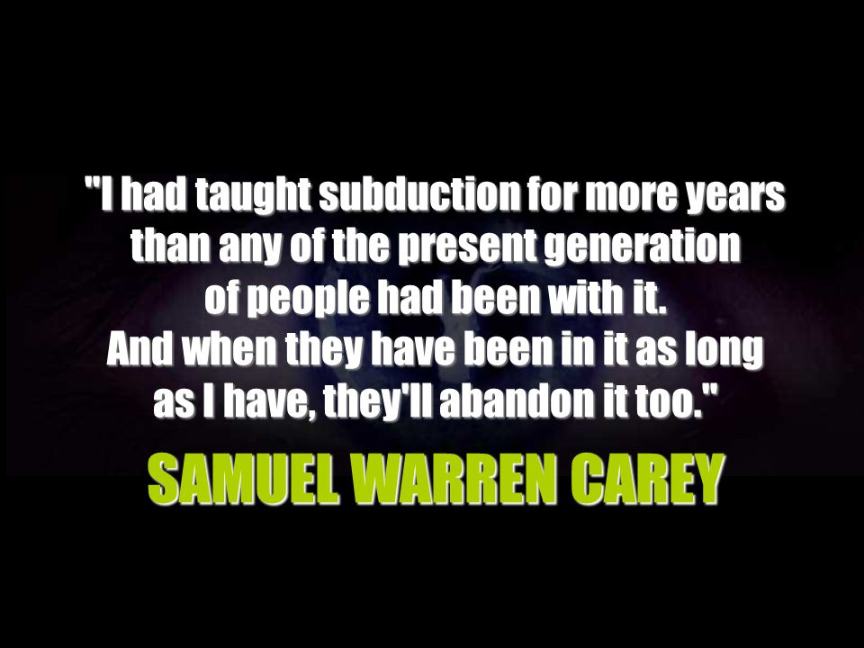 SAMUEL WARREN CAREY I had taught subduction for more years