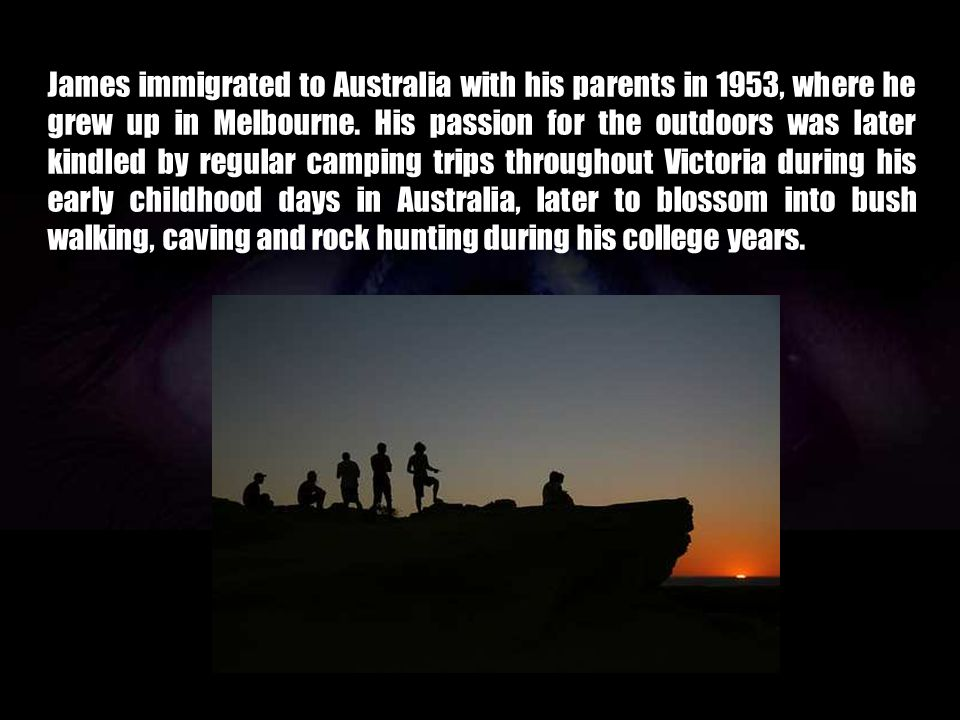 James immigrated to Australia with his parents in 1953, where he grew up in Melbourne.