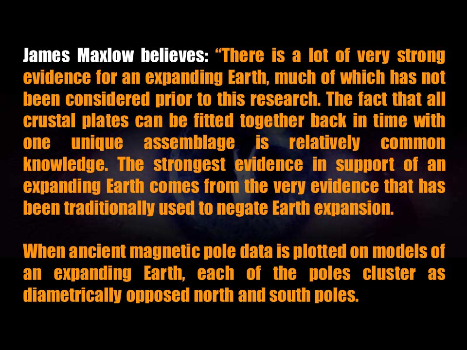 James Maxlow believes: There is a lot of very strong evidence for an expanding Earth, much of which has not been considered prior to this research. The fact that all crustal plates can be fitted together back in time with one unique assemblage is relatively common knowledge. The strongest evidence in support of an expanding Earth comes from the very evidence that has been traditionally used to negate Earth expansion.