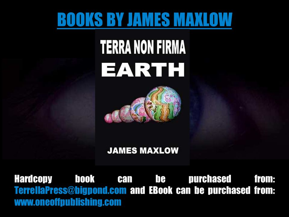 BOOKS BY JAMES MAXLOW Hardcopy book can be purchased from: TerrellaPress@bigpond.com and EBook can be purchased from: www.oneoffpublishing.com.