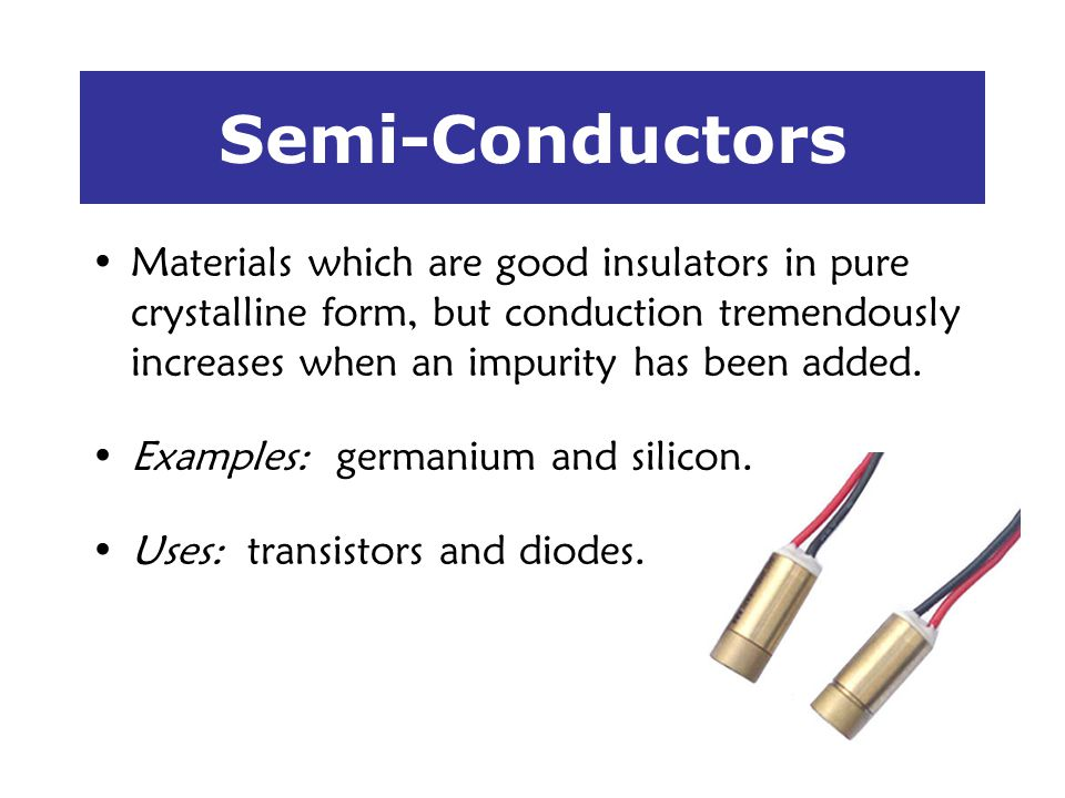 Semi-Conductors Materials which are good insulators in pure crystalline form, but conduction tremendously increases when an impurity has been added.