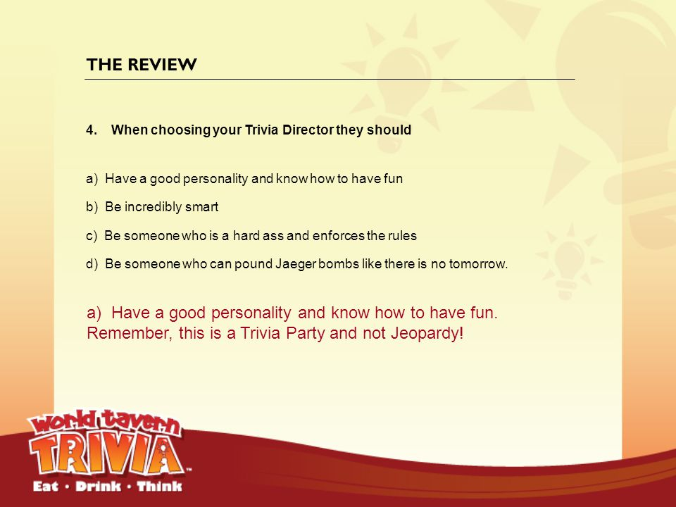 THE REVIEW When choosing your Trivia Director they should. a) Have a good personality and know how to have fun.