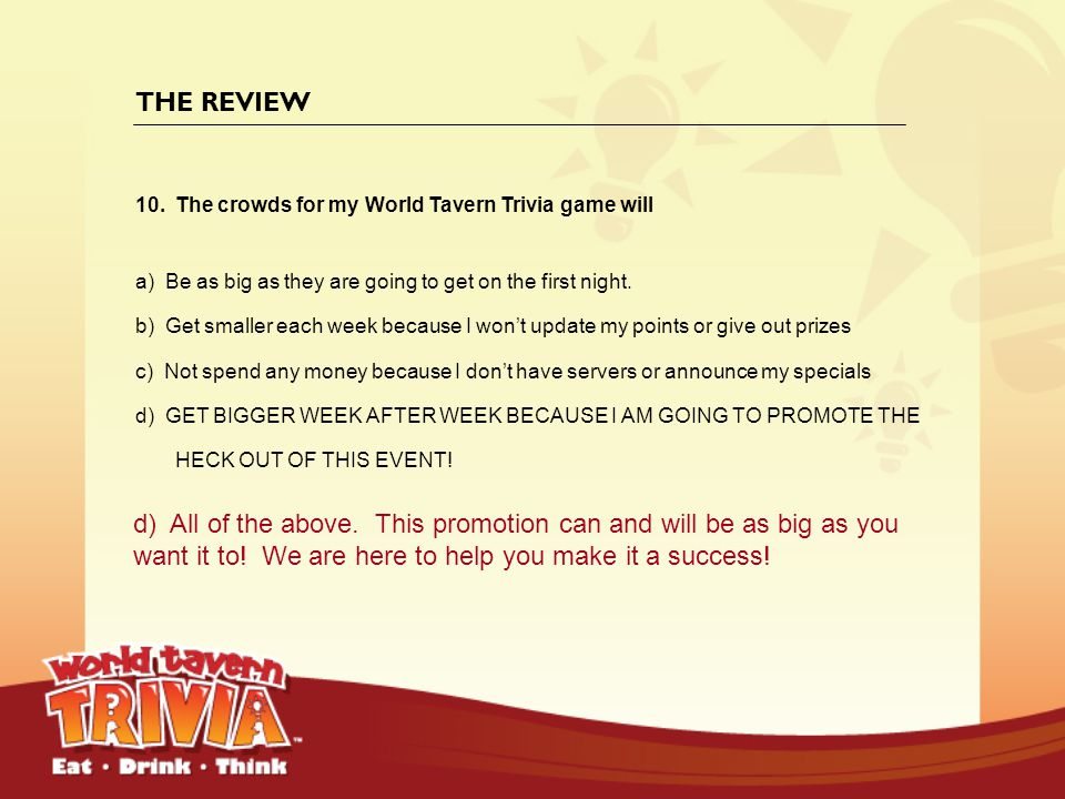 THE REVIEW The crowds for my World Tavern Trivia game will. a) Be as big as they are going to get on the first night.