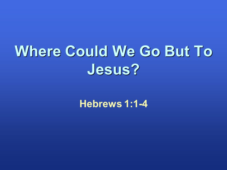 Where Could We Go But To Jesus