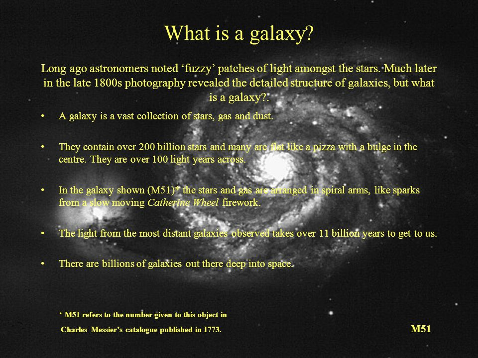 What is a galaxy Long ago astronomers noted 'fuzzy' patches of light amongst the stars. Much later in the late 1800s photography revealed the detailed structure of galaxies, but what is a galaxy .