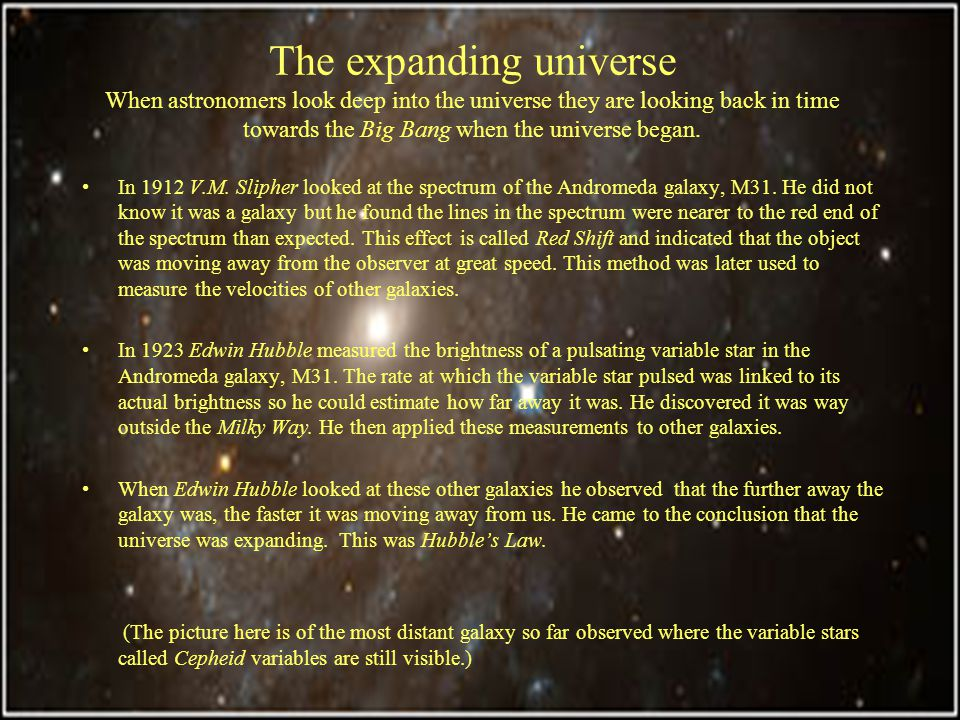 The expanding universe When astronomers look deep into the universe they are looking back in time towards the Big Bang when the universe began.