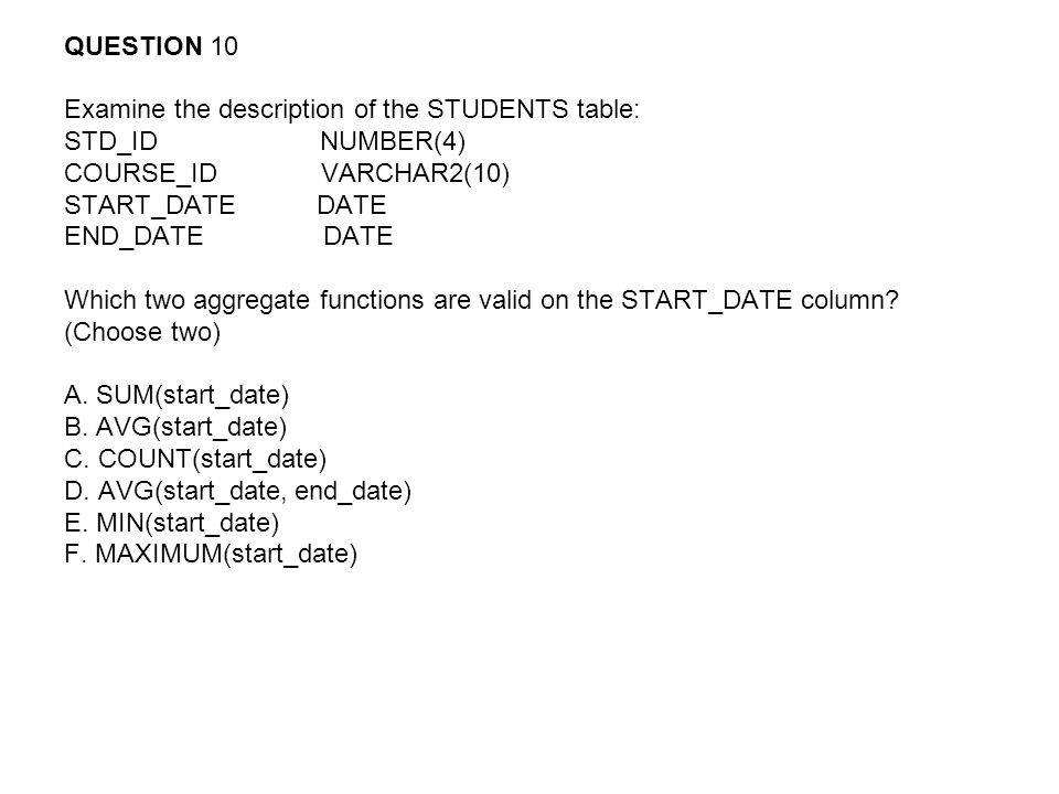 QUESTION 10 Examine the description of the STUDENTS table: STD_ID NUMBER(4) COURSE_ID VARCHAR2(10)