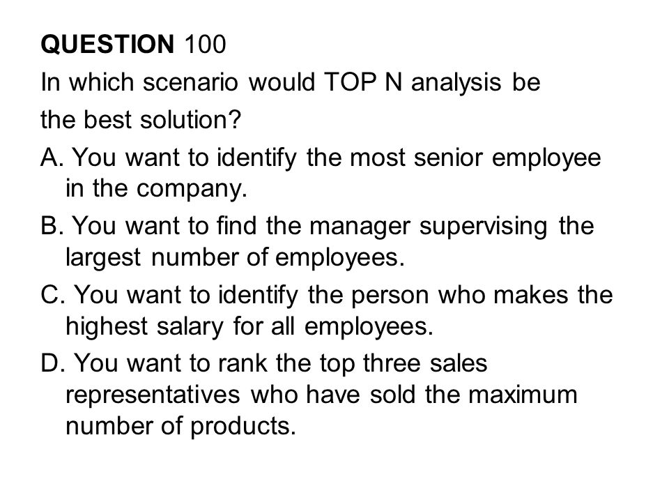 QUESTION 100 In which scenario would TOP N analysis be. the best solution A. You want to identify the most senior employee in the company.