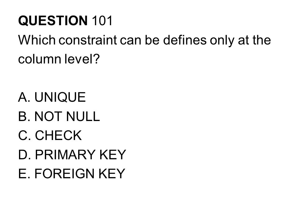 QUESTION 101 Which constraint can be defines only at the. column level A. UNIQUE. B. NOT NULL. C. CHECK.
