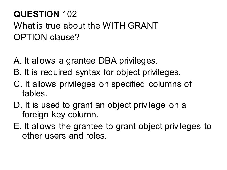 QUESTION 102 What is true about the WITH GRANT. OPTION clause A. It allows a grantee DBA privileges.