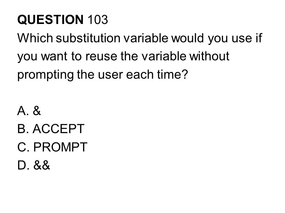 QUESTION 103 Which substitution variable would you use if. you want to reuse the variable without.