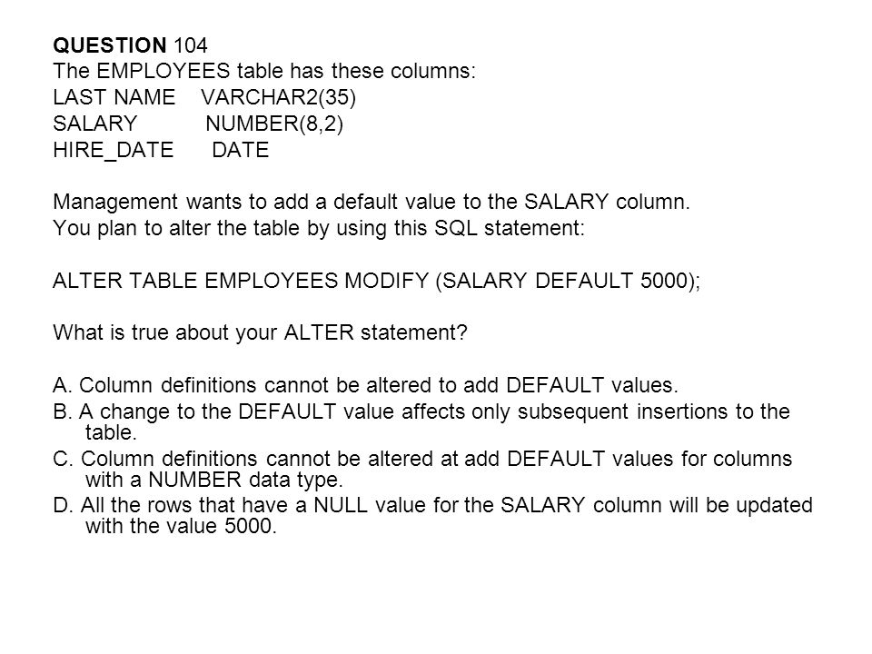 QUESTION 104 The EMPLOYEES table has these columns: LAST NAME VARCHAR2(35) SALARY NUMBER(8,2)