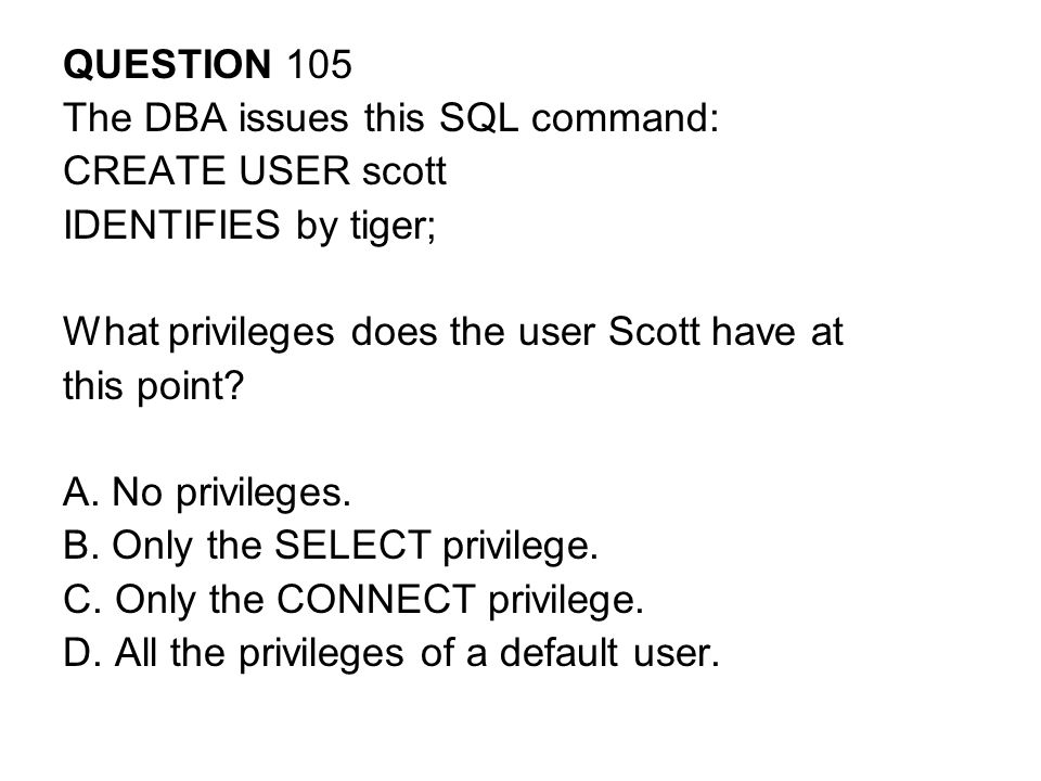 QUESTION 105 The DBA issues this SQL command: CREATE USER scott. IDENTIFIES by tiger; What privileges does the user Scott have at.