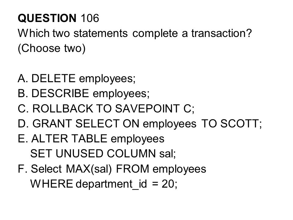 QUESTION 106 Which two statements complete a transaction (Choose two) A. DELETE employees; B. DESCRIBE employees;