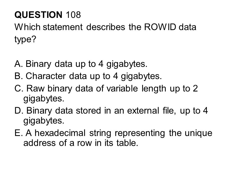QUESTION 108 Which statement describes the ROWID data. type A. Binary data up to 4 gigabytes. B. Character data up to 4 gigabytes.
