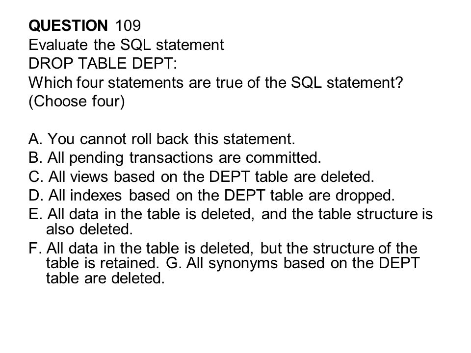 QUESTION 109 Evaluate the SQL statement. DROP TABLE DEPT: Which four statements are true of the SQL statement