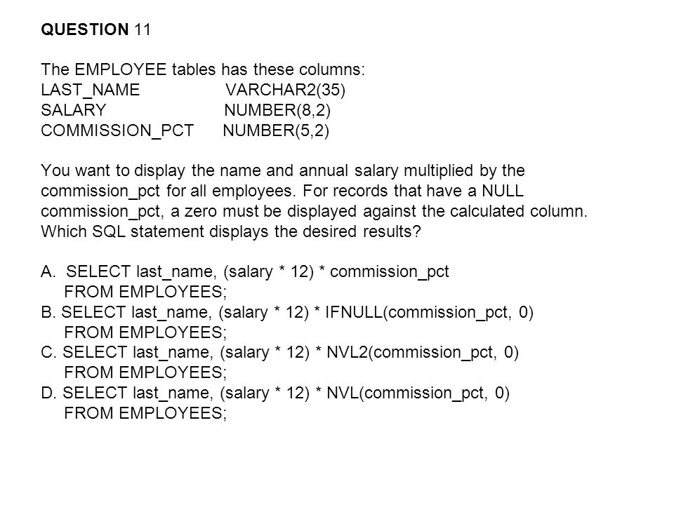 QUESTION 11 The EMPLOYEE tables has these columns: LAST_NAME VARCHAR2(35) SALARY NUMBER(8,2)