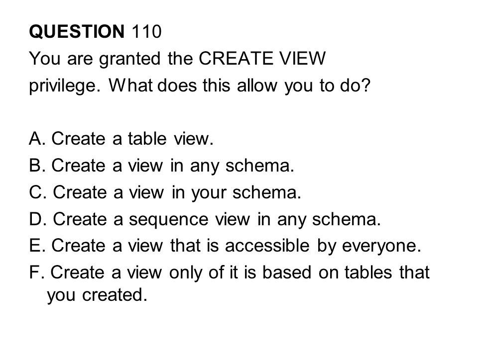 QUESTION 110 You are granted the CREATE VIEW. privilege. What does this allow you to do A. Create a table view.