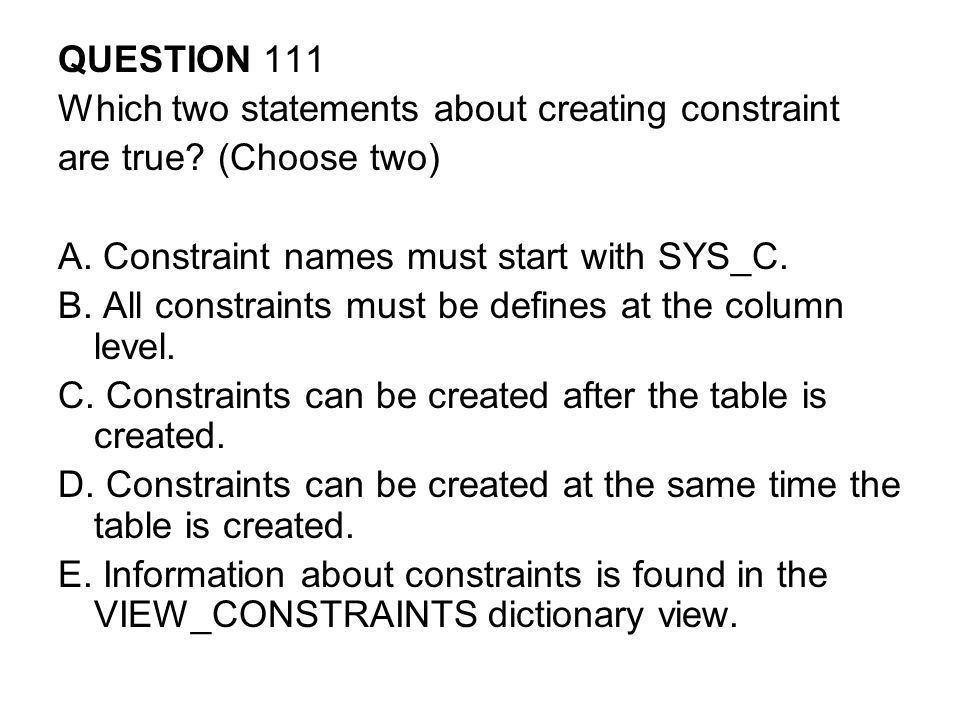 QUESTION 111 Which two statements about creating constraint. are true (Choose two) A. Constraint names must start with SYS_C.