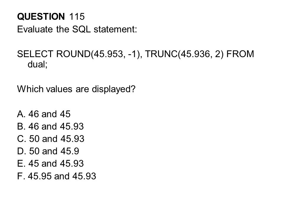 QUESTION 115 Evaluate the SQL statement: SELECT ROUND(45.953, -1), TRUNC(45.936, 2) FROM dual; Which values are displayed