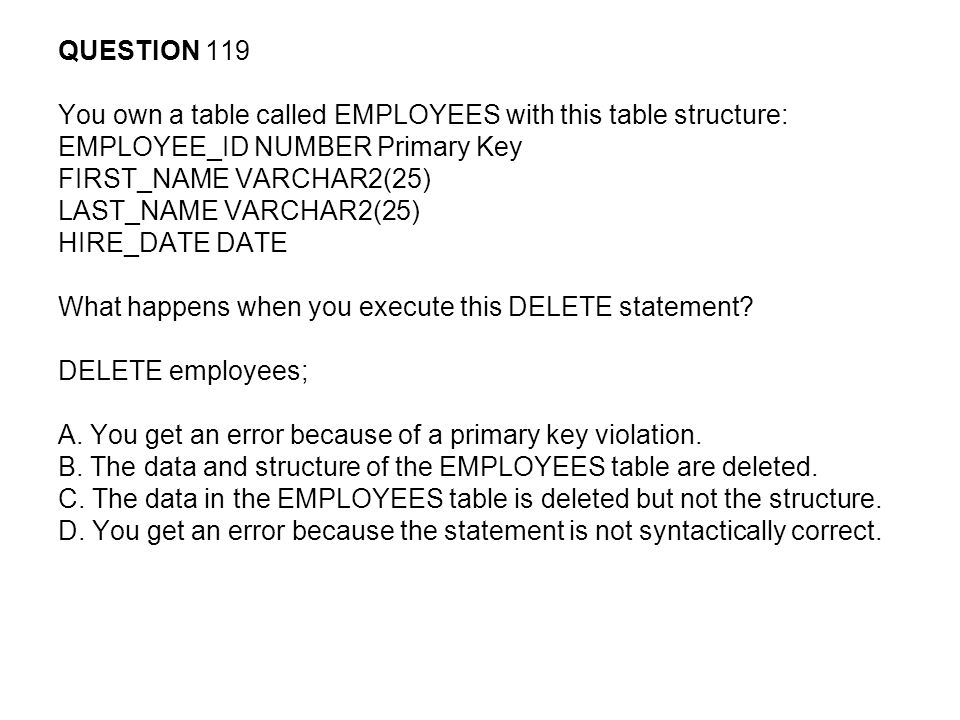 QUESTION 119 You own a table called EMPLOYEES with this table structure: EMPLOYEE_ID NUMBER Primary Key.