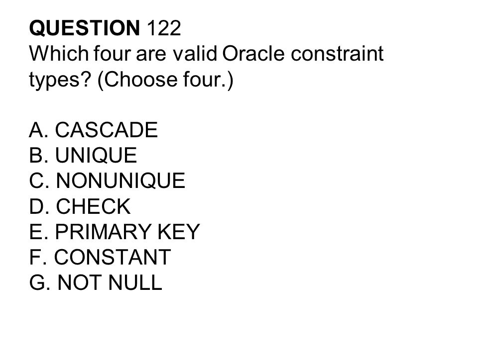 QUESTION 122 Which four are valid Oracle constraint. types (Choose four.) A. CASCADE. B. UNIQUE.