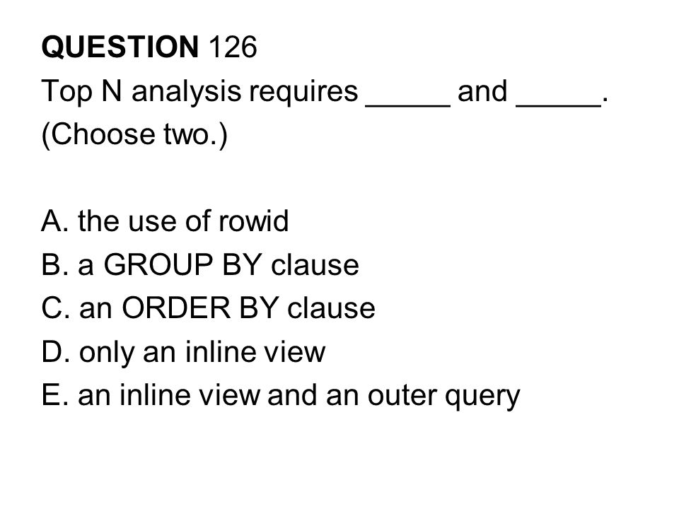 QUESTION 126 Top N analysis requires _____ and _____. (Choose two.) A. the use of rowid. B. a GROUP BY clause.