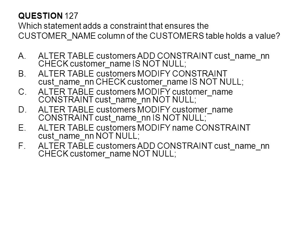 QUESTION 127 Which statement adds a constraint that ensures the. CUSTOMER_NAME column of the CUSTOMERS table holds a value