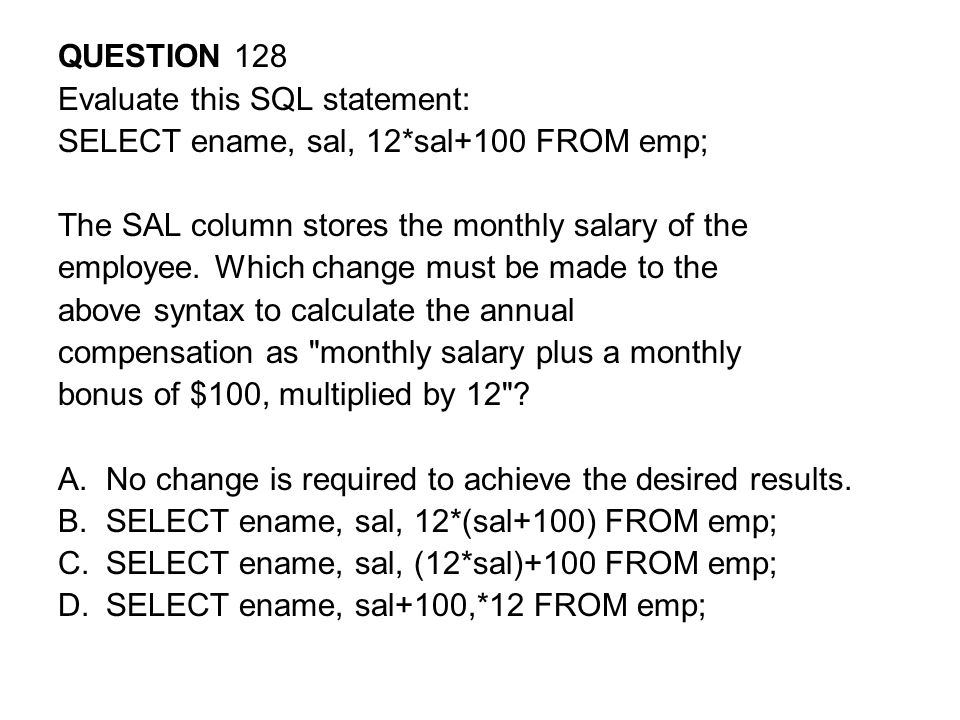 QUESTION 128 Evaluate this SQL statement: SELECT ename, sal, 12*sal+100 FROM emp; The SAL column stores the monthly salary of the.