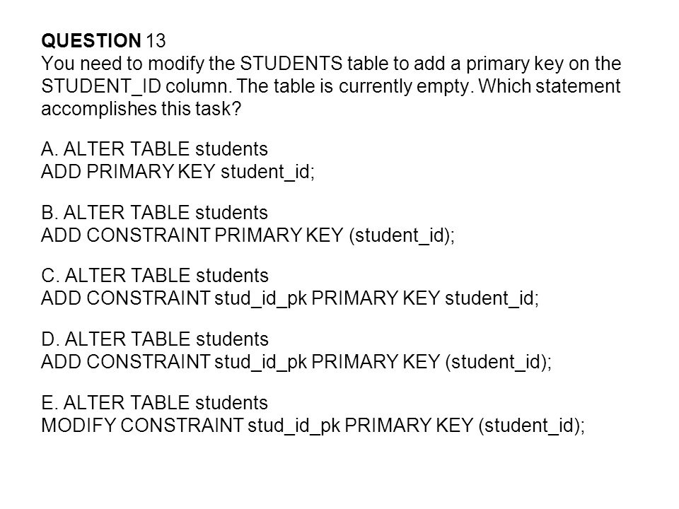 QUESTION 13 You need to modify the STUDENTS table to add a primary key on the. STUDENT_ID column. The table is currently empty. Which statement.