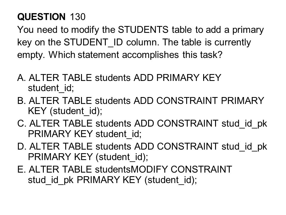 QUESTION 130 You need to modify the STUDENTS table to add a primary. key on the STUDENT_ID column. The table is currently.