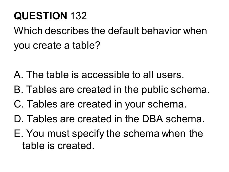 QUESTION 132 Which describes the default behavior when. you create a table A. The table is accessible to all users.