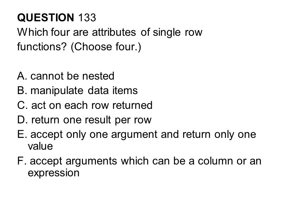 QUESTION 133 Which four are attributes of single row. functions (Choose four.) A. cannot be nested.