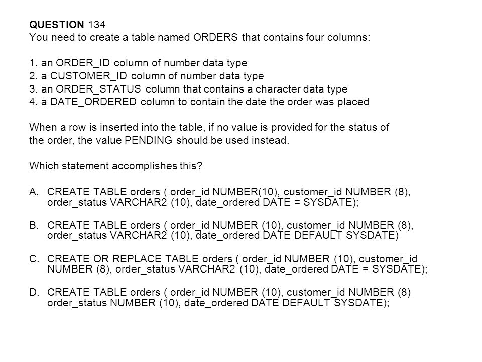 QUESTION 134 You need to create a table named ORDERS that contains four columns: 1. an ORDER_ID column of number data type.