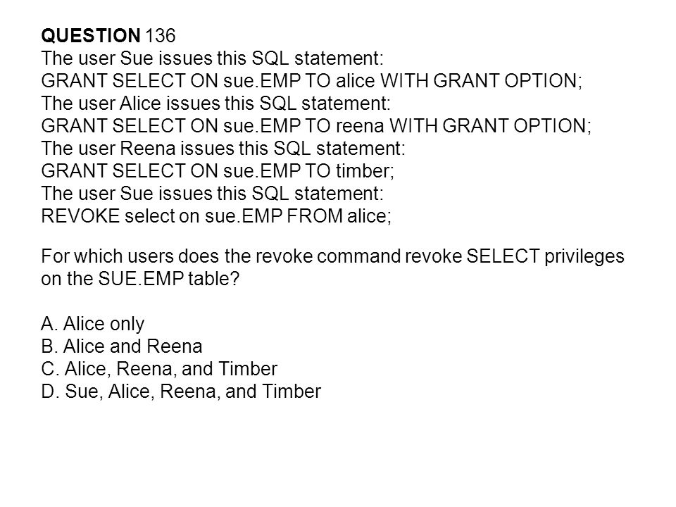 QUESTION 136 The user Sue issues this SQL statement: GRANT SELECT ON sue.EMP TO alice WITH GRANT OPTION;