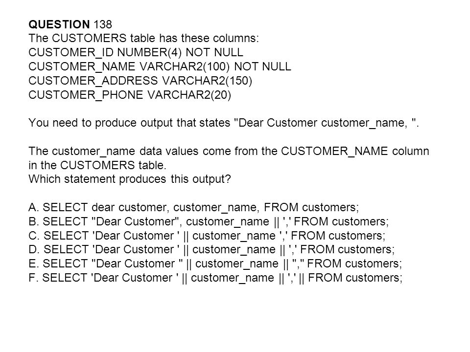 QUESTION 138 The CUSTOMERS table has these columns: CUSTOMER_ID NUMBER(4) NOT NULL. CUSTOMER_NAME VARCHAR2(100) NOT NULL.