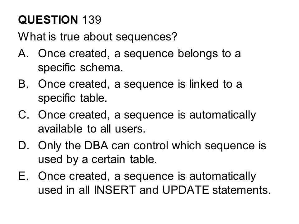 QUESTION 139 What is true about sequences Once created, a sequence belongs to a specific schema.