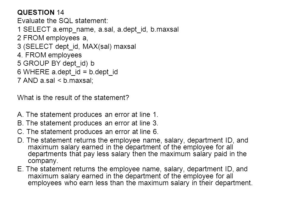 QUESTION 14 Evaluate the SQL statement: 1 SELECT a.emp_name, a.sal, a.dept_id, b.maxsal. 2 FROM employees a,
