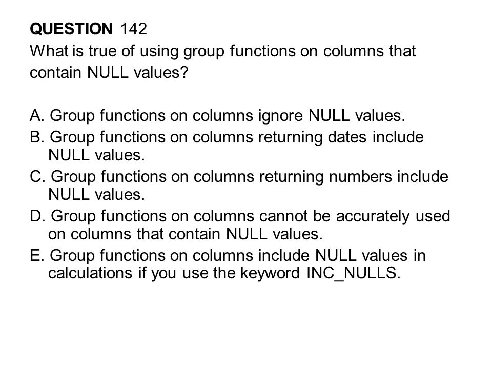 QUESTION 142 What is true of using group functions on columns that. contain NULL values A. Group functions on columns ignore NULL values.