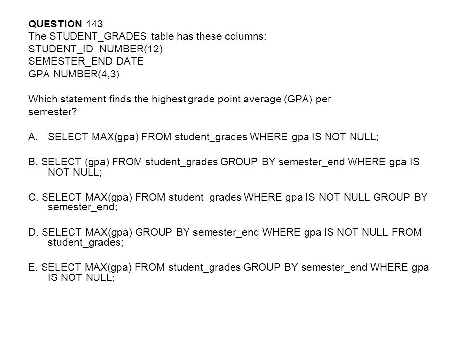 QUESTION 143 The STUDENT_GRADES table has these columns: STUDENT_ID NUMBER(12) SEMESTER_END DATE.