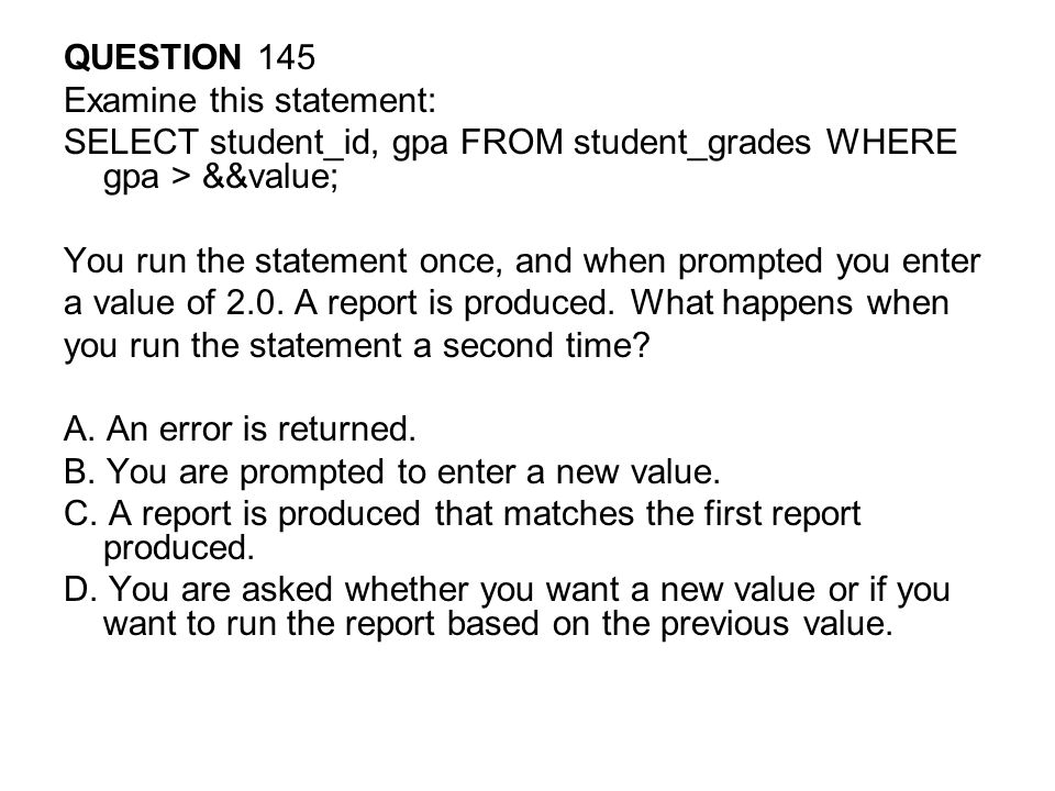 QUESTION 145 Examine this statement: SELECT student_id, gpa FROM student_grades WHERE gpa > &&value;