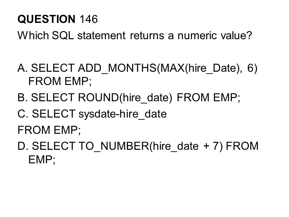 QUESTION 146 Which SQL statement returns a numeric value A. SELECT ADD_MONTHS(MAX(hire_Date), 6) FROM EMP;