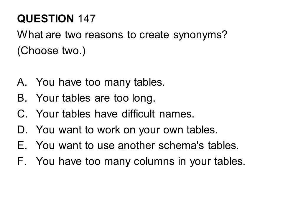 QUESTION 147 What are two reasons to create synonyms (Choose two.) You have too many tables. Your tables are too long.